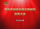 淮安市创建全国文明城市动员大会