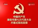 中国共产党淮安市第七次代表大会开幕式全程视频