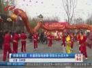 新春走基层:非遗民俗闹新春  欢欢乐乐过大年