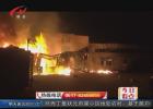 盱眙一家公司发生大火 消防发现存在诸多安全隐患