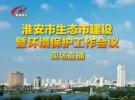 淮安市生态市建设暨环境保护工作会议