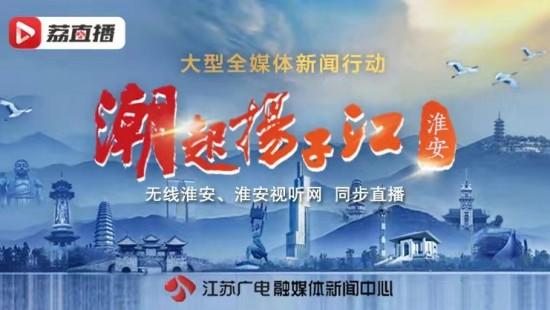 大型全媒体新闻行动《潮起扬子江·淮安》